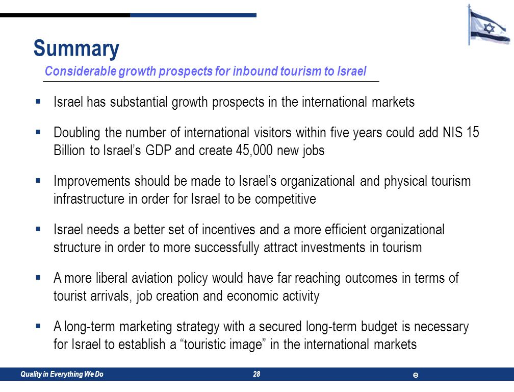 Quality in Everything We Do e 28 Considerable growth prospects for inbound tourism to Israel  Israel has substantial growth prospects in the international markets  Doubling the number of international visitors within five years could add NIS 15 Billion to Israel's GDP and create 45,000 new jobs  Improvements should be made to Israel's organizational and physical tourism infrastructure in order for Israel to be competitive  Israel needs a better set of incentives and a more efficient organizational structure in order to more successfully attract investments in tourism  A more liberal aviation policy would have far reaching outcomes in terms of tourist arrivals, job creation and economic activity  A long-term marketing strategy with a secured long-term budget is necessary for Israel to establish a touristic image in the international markets Summary