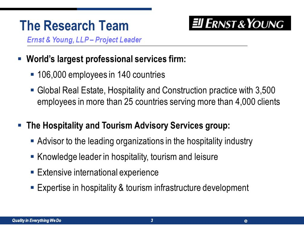 Quality in Everything We Do e 3 Ernst & Young, LLP – Project Leader  World's largest professional services firm:  106,000 employees in 140 countries  Global Real Estate, Hospitality and Construction practice with 3,500 employees in more than 25 countries serving more than 4,000 clients  The Hospitality and Tourism Advisory Services group:  Advisor to the leading organizations in the hospitality industry  Knowledge leader in hospitality, tourism and leisure  Extensive international experience  Expertise in hospitality & tourism infrastructure development The Research Team