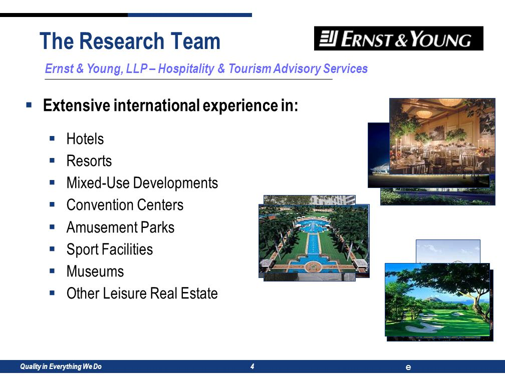 Quality in Everything We Do e 4 The Research Team Ernst & Young, LLP – Hospitality & Tourism Advisory Services  Extensive international experience in:  Hotels  Resorts  Mixed-Use Developments  Convention Centers  Amusement Parks  Sport Facilities  Museums  Other Leisure Real Estate