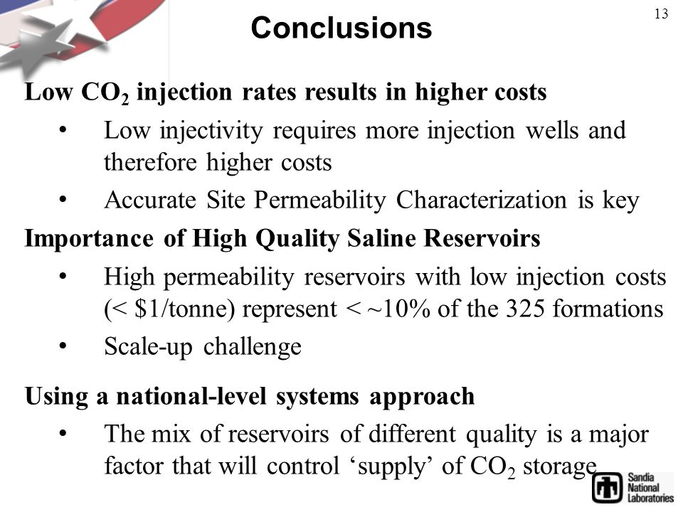 Conclusions Low CO 2 injection rates results in higher costs Low injectivity requires more injection wells and therefore higher costs Accurate Site Permeability Characterization is key Importance of High Quality Saline Reservoirs High permeability reservoirs with low injection costs (< $1/tonne) represent < ~10% of the 325 formations Scale-up challenge Using a national-level systems approach The mix of reservoirs of different quality is a major factor that will control 'supply' of CO 2 storage 13