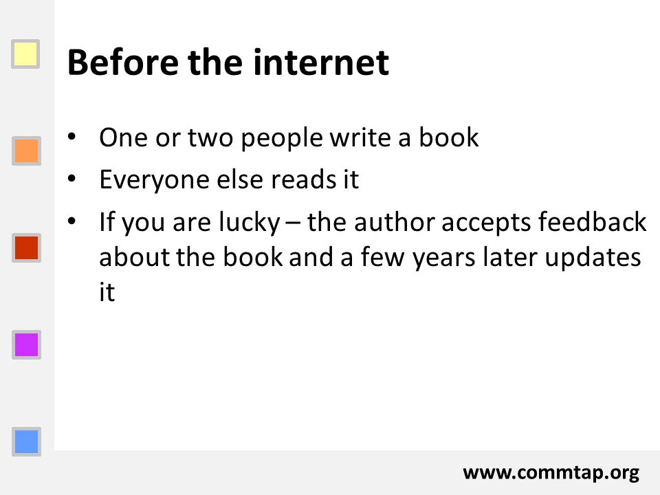 www.commtap.org Before the internet One or two people write a book Everyone else reads it If you are lucky – the author accepts feedback about the boo
