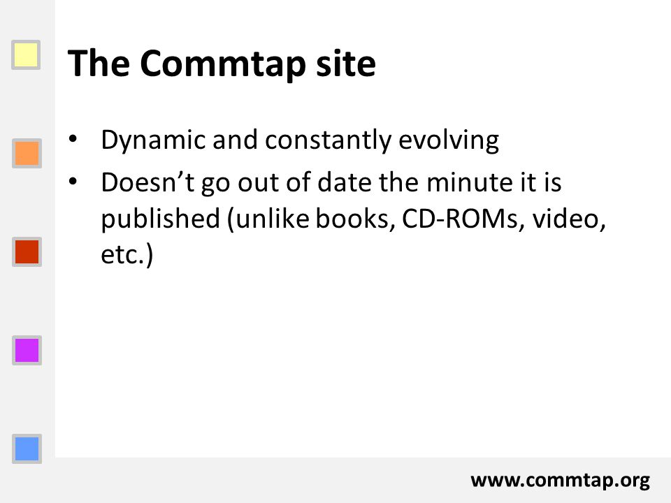www.commtap.org The Commtap site Dynamic and constantly evolving Doesn't go out of date the minute it is published (unlike books, CD-ROMs, video, etc.