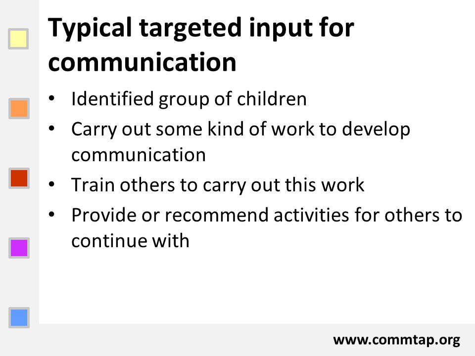 www.commtap.org Typical targeted input for communication Identified group of children Carry out some kind of work to develop communication Train other