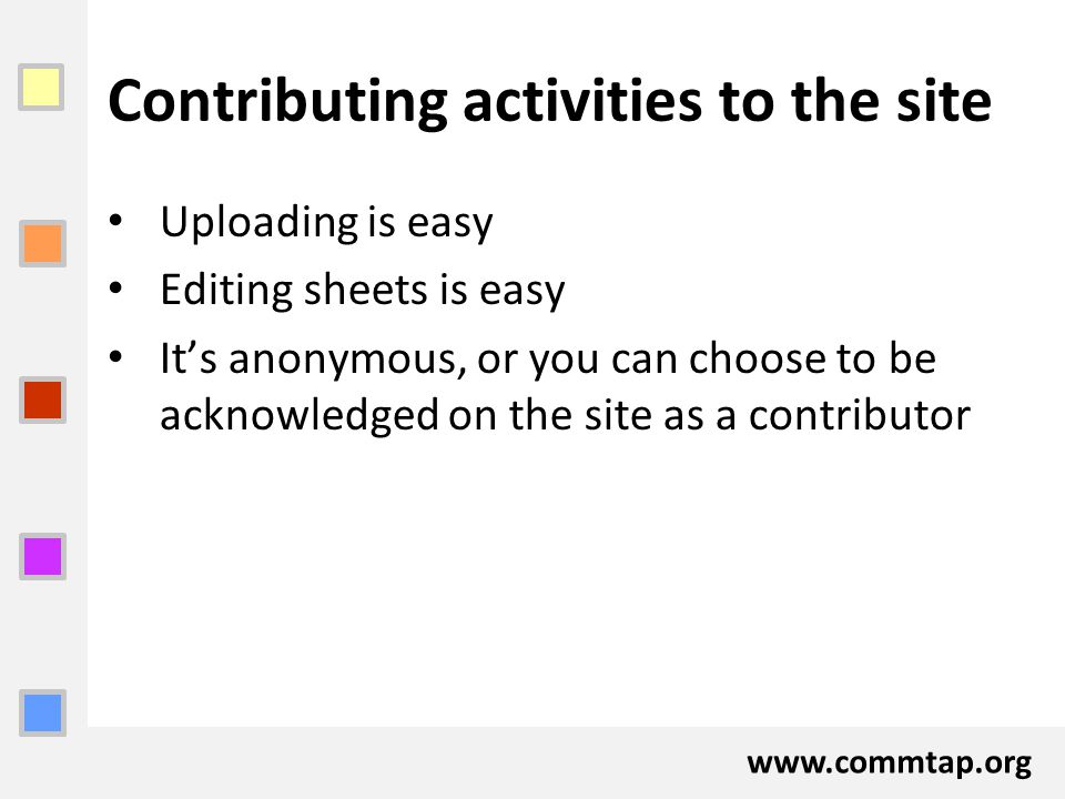 www.commtap.org Contributing activities to the site Uploading is easy Editing sheets is easy It's anonymous, or you can choose to be acknowledged on t