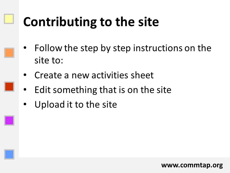 www.commtap.org Contributing to the site Follow the step by step instructions on the site to: Create a new activities sheet Edit something that is on