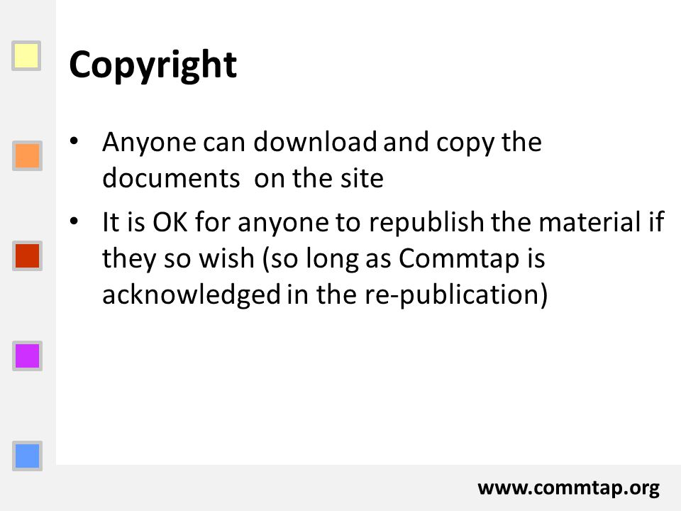 www.commtap.org Copyright Anyone can download and copy the documents on the site It is OK for anyone to republish the material if they so wish (so lon