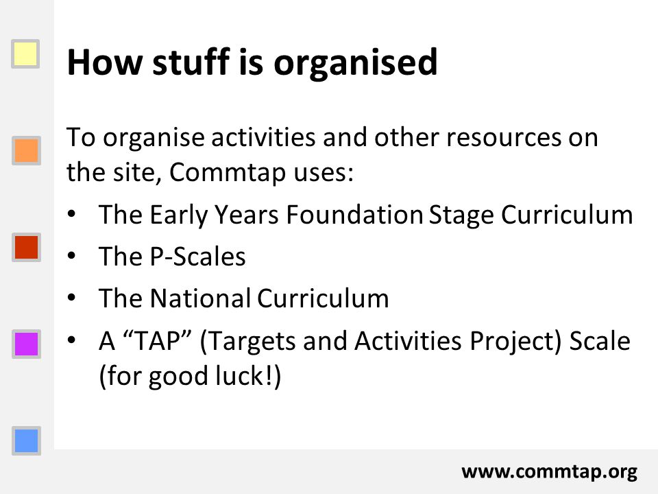 www.commtap.org How stuff is organised To organise activities and other resources on the site, Commtap uses: The Early Years Foundation Stage Curricul