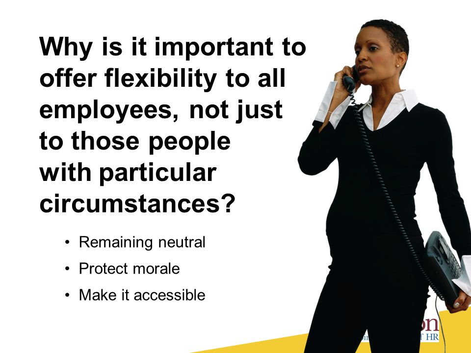 Why is it important to offer flexibility to all employees, not just to those people with particular circumstances? Remaining neutral Protect morale Ma