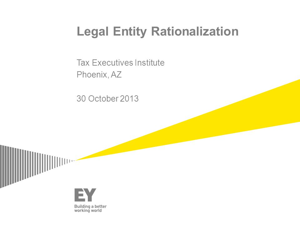 Legal Entity Rationalization Tax Executives Institute Phoenix, AZ 30 October 2013