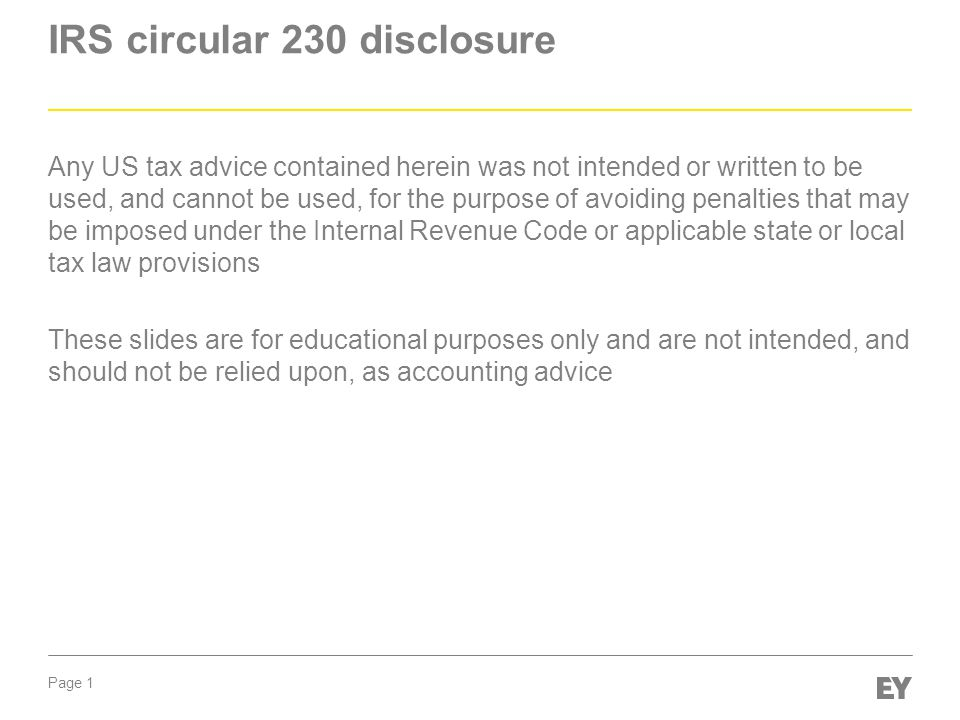 Page 1 IRS circular 230 disclosure Any US tax advice contained herein was not intended or written to be used, and cannot be used, for the purpose of avoiding penalties that may be imposed under the Internal Revenue Code or applicable state or local tax law provisions These slides are for educational purposes only and are not intended, and should not be relied upon, as accounting advice