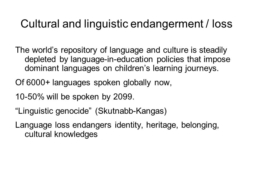 Cultural and linguistic endangerment / loss The world's repository of language and culture is steadily depleted by language-in-education policies that