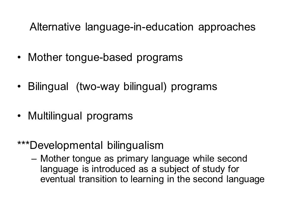 Alternative language-in-education approaches Mother tongue-based programs Bilingual (two-way bilingual) programs Multilingual programs ***Developmenta