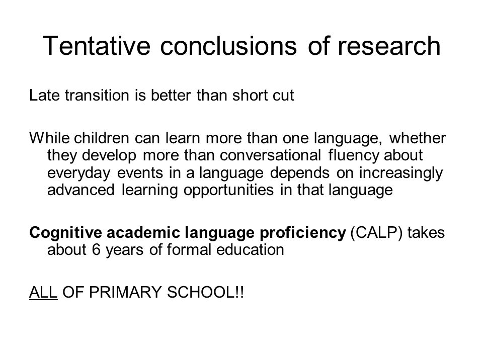 Tentative conclusions of research Late transition is better than short cut While children can learn more than one language, whether they develop more