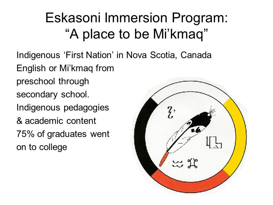 "Eskasoni Immersion Program: ""A place to be Mi'kmaq"" Indigenous 'First Nation' in Nova Scotia, Canada English or Mi'kmaq from preschool through seconda"