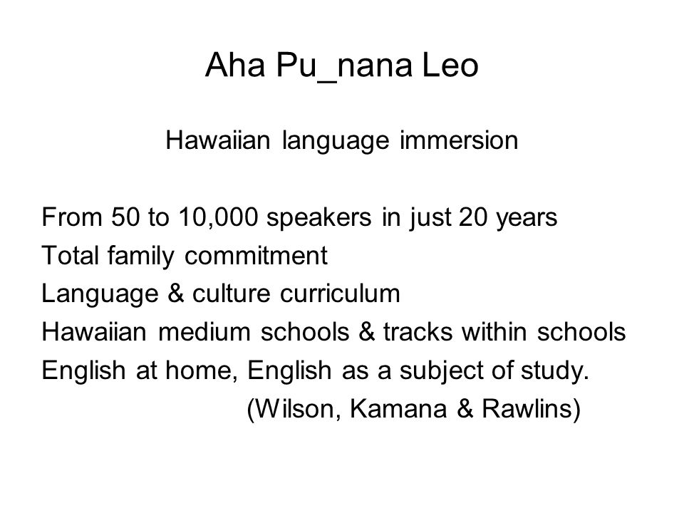 Aha Pu_nana Leo Hawaiian language immersion From 50 to 10,000 speakers in just 20 years Total family commitment Language & culture curriculum Hawaiian