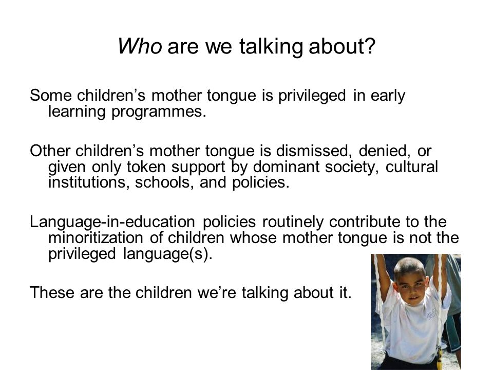 Who are we talking about? Some children's mother tongue is privileged in early learning programmes. Other children's mother tongue is dismissed, denie