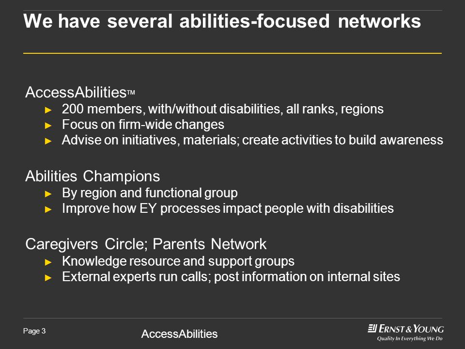 AccessAbilities Page 3 We have several abilities-focused networks AccessAbilities TM ► 200 members, with/without disabilities, all ranks, regions ► Focus on firm-wide changes ► Advise on initiatives, materials; create activities to build awareness Abilities Champions ► By region and functional group ► Improve how EY processes impact people with disabilities Caregivers Circle; Parents Network ► Knowledge resource and support groups ► External experts run calls; post information on internal sites