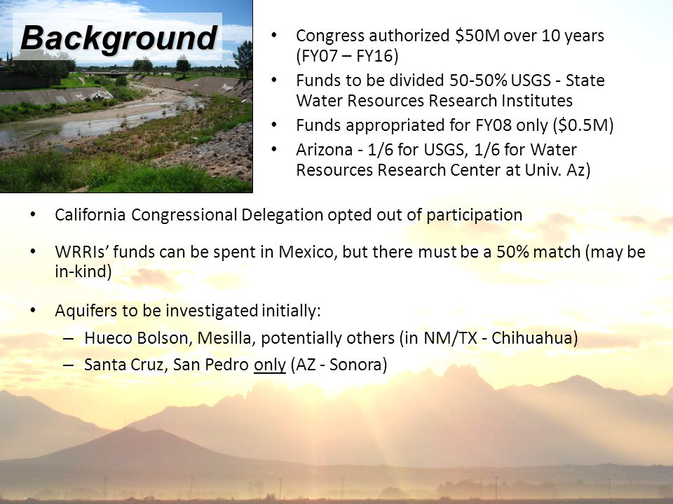 5 Congress authorized $50M over 10 years (FY07 – FY16) Funds to be divided 50-50% USGS - State Water Resources Research Institutes Funds appropriated for FY08 only ($0.5M) Arizona - 1/6 for USGS, 1/6 for Water Resources Research Center at Univ.