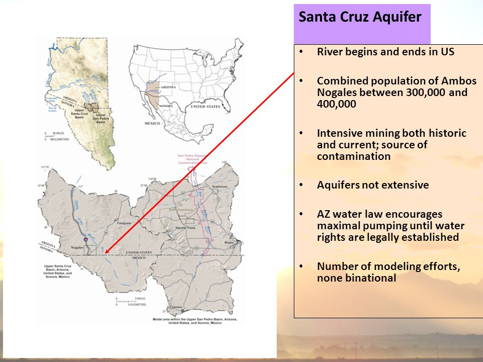 7 Santa Cruz Aquifer River begins and ends in US Combined population of Ambos Nogales between 300,000 and 400,000 Intensive mining both historic and current; source of contamination Aquifers not extensive AZ water law encourages maximal pumping until water rights are legally established Number of modeling efforts, none binational