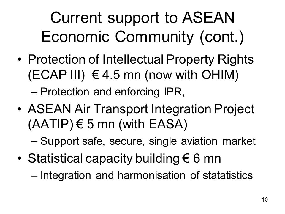 10 Current support to ASEAN Economic Community (cont.) Protection of Intellectual Property Rights (ECAP III) € 4.5 mn (now with OHIM) –Protection and enforcing IPR, ASEAN Air Transport Integration Project (AATIP) € 5 mn (with EASA) –Support safe, secure, single aviation market Statistical capacity building € 6 mn –Integration and harmonisation of statatistics