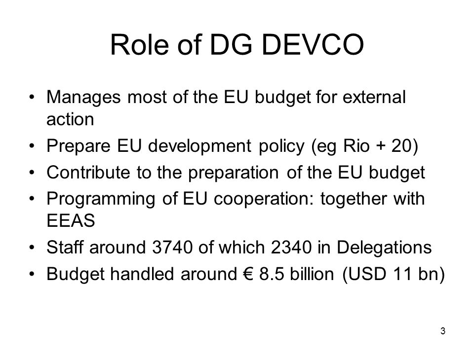 Role of DG DEVCO Manages most of the EU budget for external action Prepare EU development policy (eg Rio + 20) Contribute to the preparation of the EU budget Programming of EU cooperation: together with EEAS Staff around 3740 of which 2340 in Delegations Budget handled around € 8.5 billion (USD 11 bn) 3