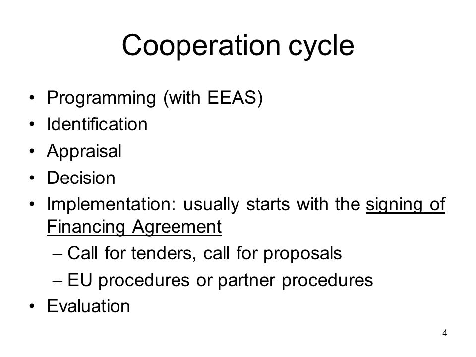 Cooperation cycle Programming (with EEAS) Identification Appraisal Decision Implementation: usually starts with the signing of Financing Agreement –Call for tenders, call for proposals –EU procedures or partner procedures Evaluation 4
