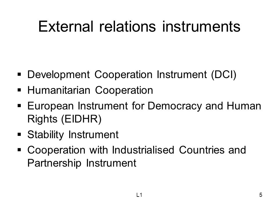 L15 External relations instruments  Development Cooperation Instrument (DCI)  Humanitarian Cooperation  European Instrument for Democracy and Human Rights (EIDHR)  Stability Instrument  Cooperation with Industrialised Countries and Partnership Instrument