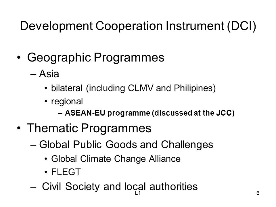 L16 Development Cooperation Instrument (DCI) Geographic Programmes –Asia bilateral (including CLMV and Philipines) regional –ASEAN-EU programme (discussed at the JCC) Thematic Programmes –Global Public Goods and Challenges Global Climate Change Alliance FLEGT – Civil Society and local authorities