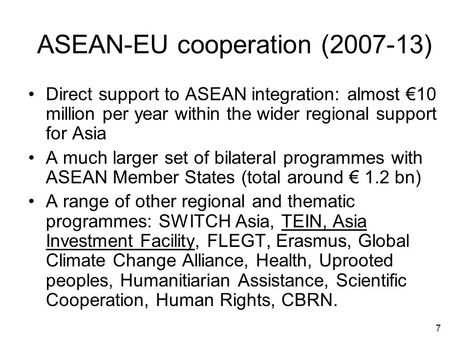 7 ASEAN-EU cooperation (2007-13) Direct support to ASEAN integration: almost €10 million per year within the wider regional support for Asia A much larger set of bilateral programmes with ASEAN Member States (total around € 1.2 bn) A range of other regional and thematic programmes: SWITCH Asia, TEIN, Asia Investment Facility, FLEGT, Erasmus, Global Climate Change Alliance, Health, Uprooted peoples, Humanitiarian Assistance, Scientific Cooperation, Human Rights, CBRN.