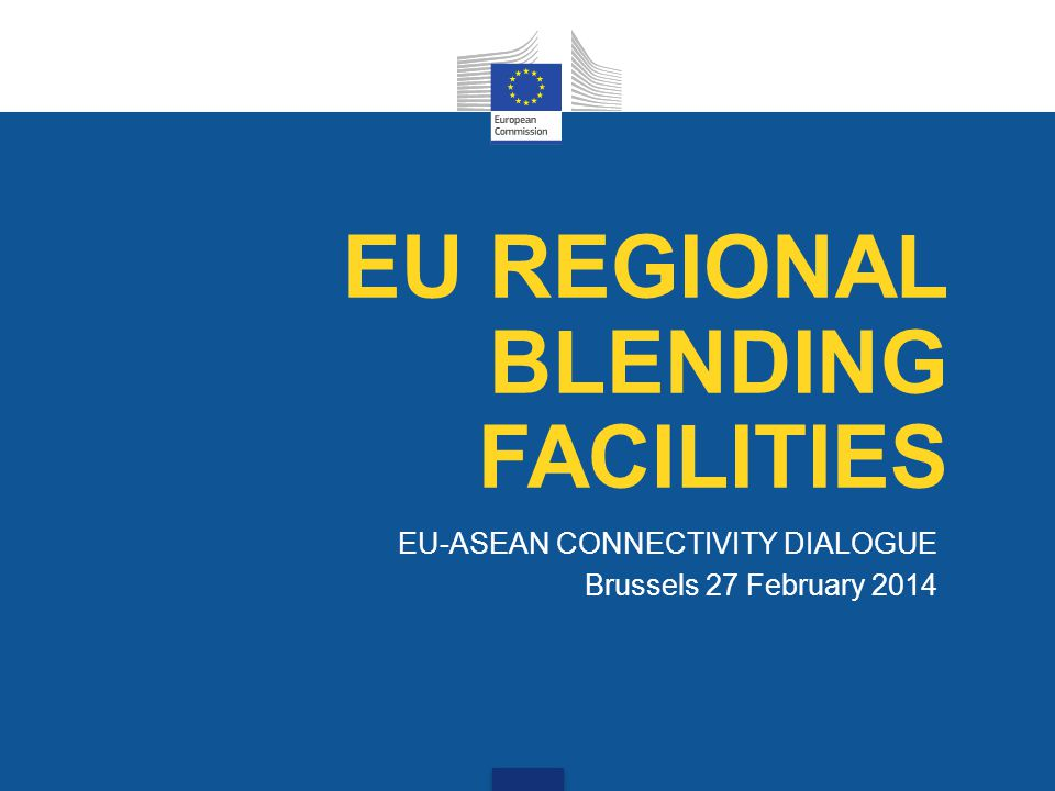 EU-ASEAN CONNECTIVITY DIALOGUE Brussels 27 February 2014 EU REGIONAL BLENDING FACILITIES