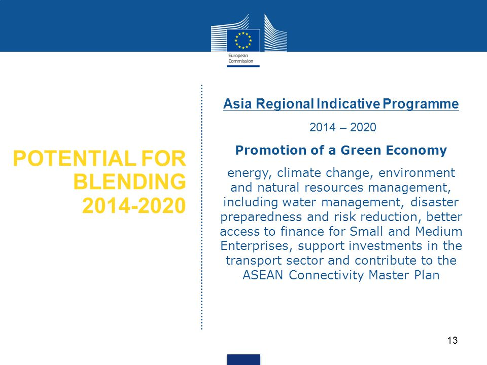 POTENTIAL FOR BLENDING 2014-2020 Asia Regional Indicative Programme 2014 – 2020 Promotion of a Green Economy energy, climate change, environment and natural resources management, including water management, disaster preparedness and risk reduction, better access to finance for Small and Medium Enterprises, support investments in the transport sector and contribute to the ASEAN Connectivity Master Plan 13