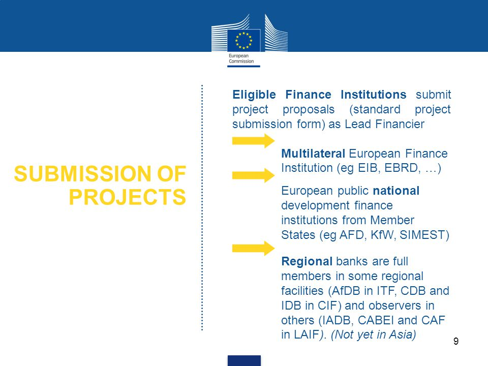 SUBMISSION OF PROJECTS Eligible Finance Institutions submit project proposals (standard project submission form) as Lead Financier Multilateral European Finance Institution (eg EIB, EBRD, …) European public national development finance institutions from Member States (eg AFD, KfW, SIMEST) Regional banks are full members in some regional facilities (AfDB in ITF, CDB and IDB in CIF) and observers in others (IADB, CABEI and CAF in LAIF).
