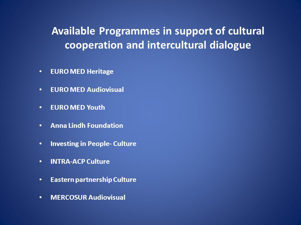 Available Programmes in support of cultural cooperation and intercultural dialogue EURO MED Heritage EURO MED Audiovisual EURO MED Youth Anna Lindh Fo