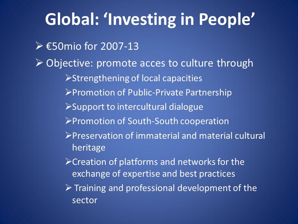 Global: 'Investing in People'  €50mio for 2007-13  Objective: promote acces to culture through  Strengthening of local capacities  Promotion of Pu