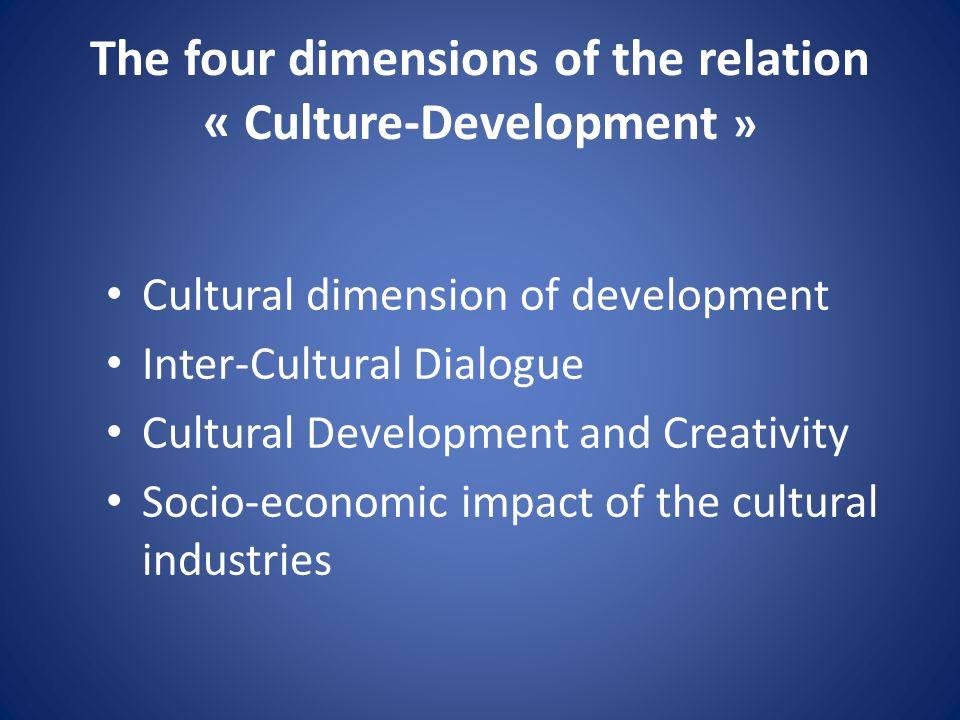 The four dimensions of the relation « Culture-Development » Cultural dimension of development Inter-Cultural Dialogue Cultural Development and Creativ