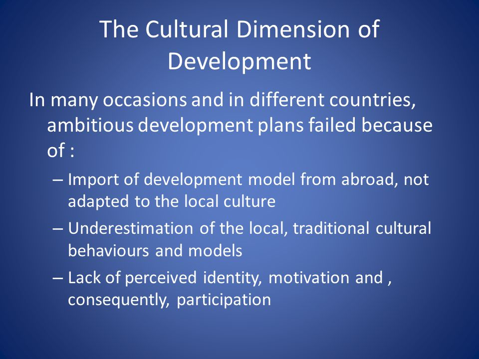 The Cultural Dimension of Development In many occasions and in different countries, ambitious development plans failed because of : – Import of develo