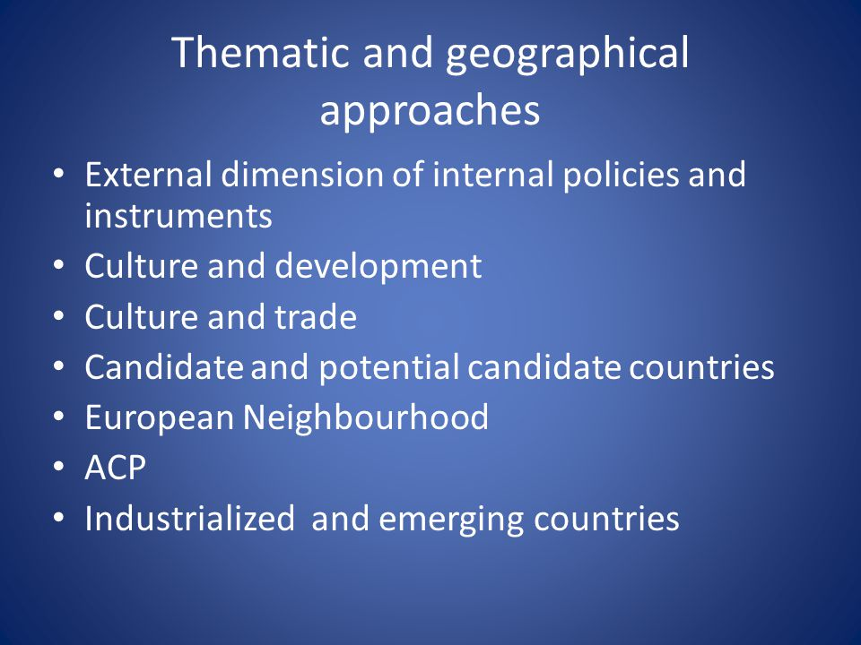 Thematic and geographical approaches External dimension of internal policies and instruments Culture and development Culture and trade Candidate and p
