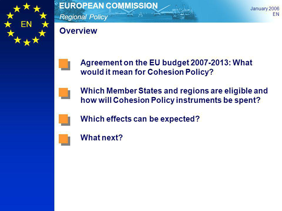 Regional Policy EUROPEAN COMMISSION January 2006 EN Overview Agreement on the EU budget 2007-2013: What would it mean for Cohesion Policy? Which Membe