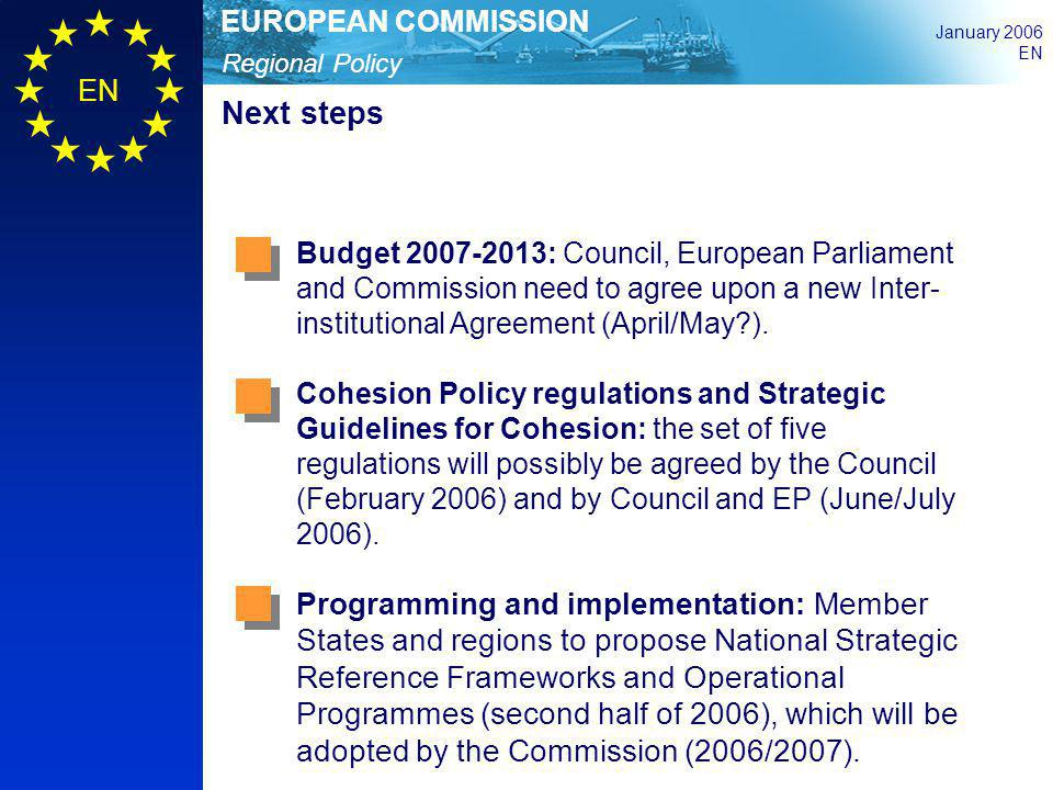 Regional Policy EUROPEAN COMMISSION January 2006 EN Next steps Budget 2007-2013: Council, European Parliament and Commission need to agree upon a new