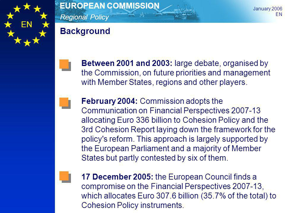 Regional Policy EUROPEAN COMMISSION January 2006 EN Background Between 2001 and 2003: large debate, organised by the Commission, on future priorities