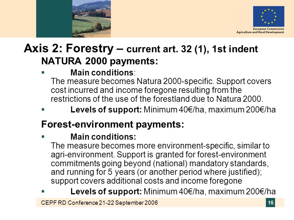 CEPF RD Conference 21-22 September 2006 15 Axis 2: Forestry – current art. 32 (1), 1st indent NATURA 2000 payments:  Main conditions: The measure bec