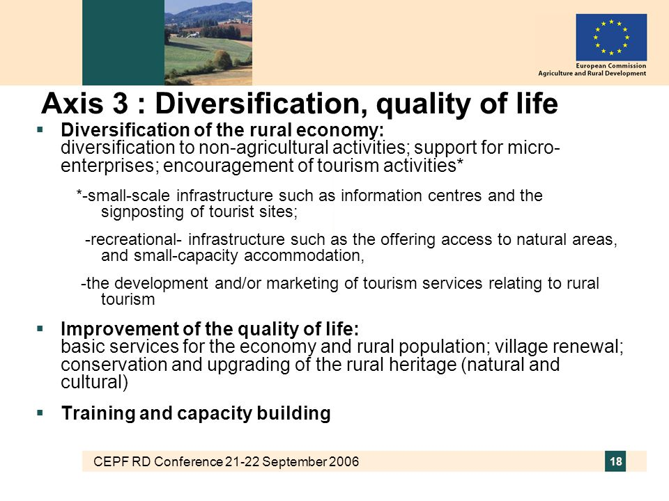 CEPF RD Conference 21-22 September 2006 18 Axis 3 : Diversification, quality of life  Diversification of the rural economy: diversification to non-agricultural activities; support for micro- enterprises; encouragement of tourism activities* *-small-scale infrastructure such as information centres and the signposting of tourist sites; -recreational- infrastructure such as the offering access to natural areas, and small-capacity accommodation, -the development and/or marketing of tourism services relating to rural tourism  Improvement of the quality of life: basic services for the economy and rural population; village renewal; conservation and upgrading of the rural heritage (natural and cultural)  Training and capacity building
