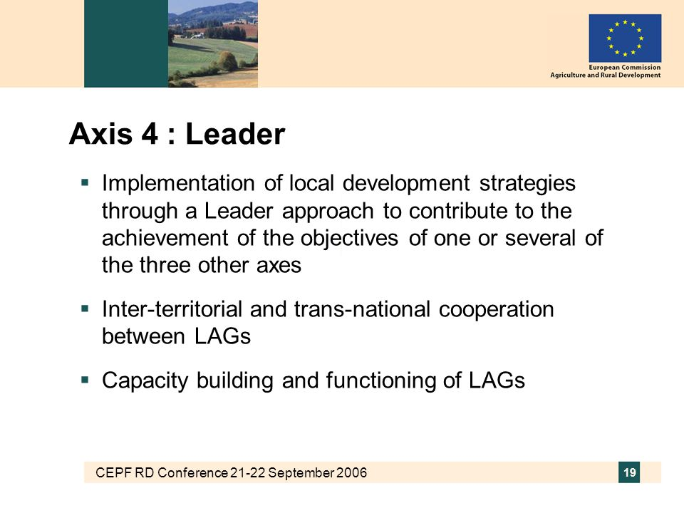 CEPF RD Conference 21-22 September 2006 19 Axis 4 : Leader  Implementation of local development strategies through a Leader approach to contribute to