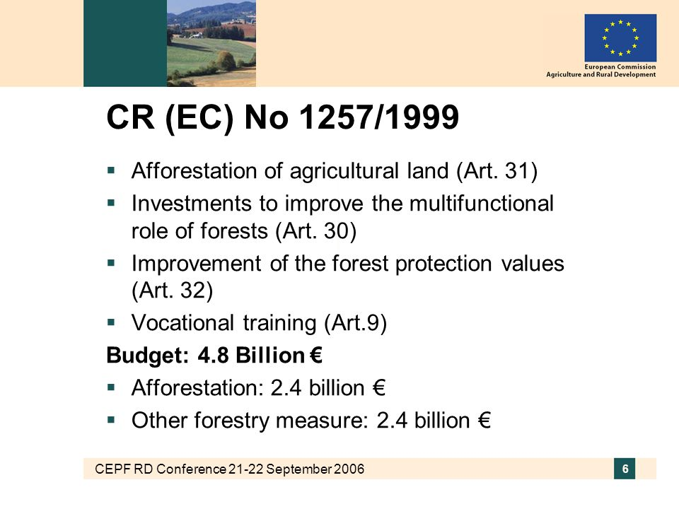 CEPF RD Conference 21-22 September 2006 7 Rural Development Regulation 2007-2013 CR (EC) No 1698/2005 Three core objectives: Improving the competitiveness of the farm and forestry sector through support for restructuring, development and innovation Improving the environment and the countryside through support for land management Improving the quality of life in rural areas and encouraging diversification of economic activity