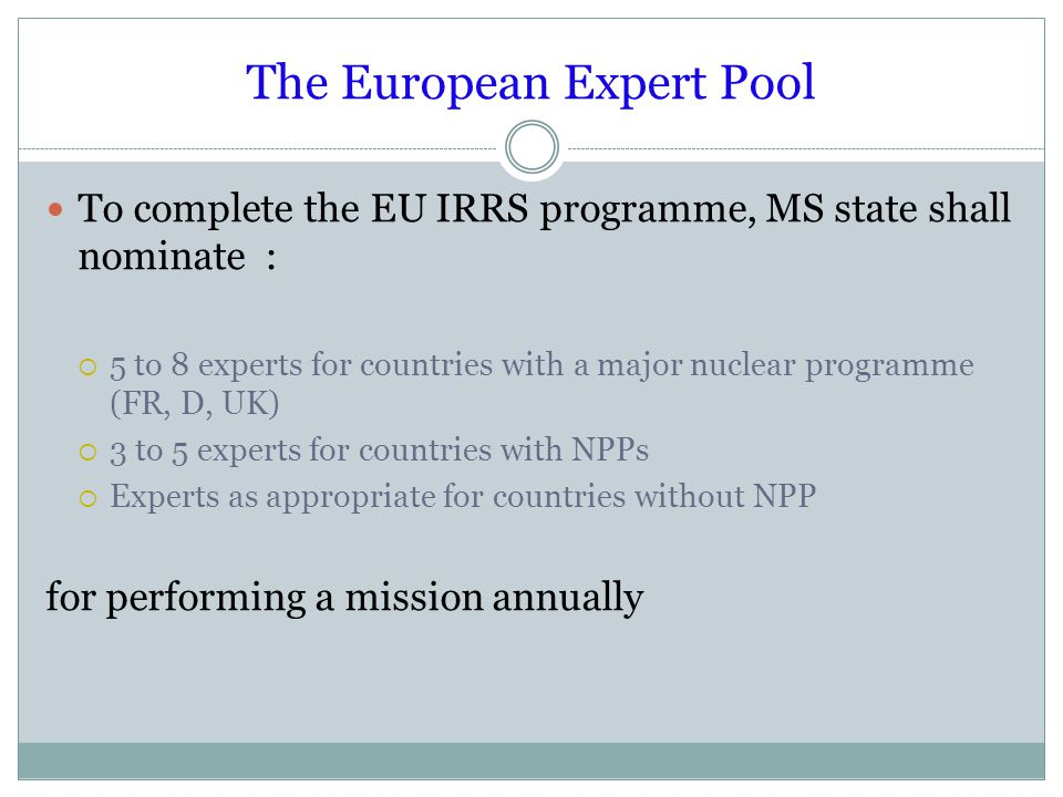 The European Expert Pool To complete the EU IRRS programme, MS state shall nominate :  5 to 8 experts for countries with a major nuclear programme (FR, D, UK)  3 to 5 experts for countries with NPPs  Experts as appropriate for countries without NPP for performing a mission annually