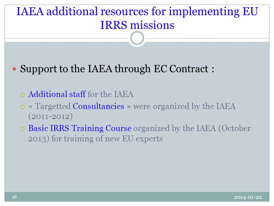 IAEA additional resources for implementing EU IRRS missions Support to the IAEA through EC Contract :  Additional staff for the IAEA  « Targetted Consultancies » were organized by the IAEA (2011-2012)  Basic IRRS Training Course organized by the IAEA (October 2013) for training of new EU experts 18 2014-01-22