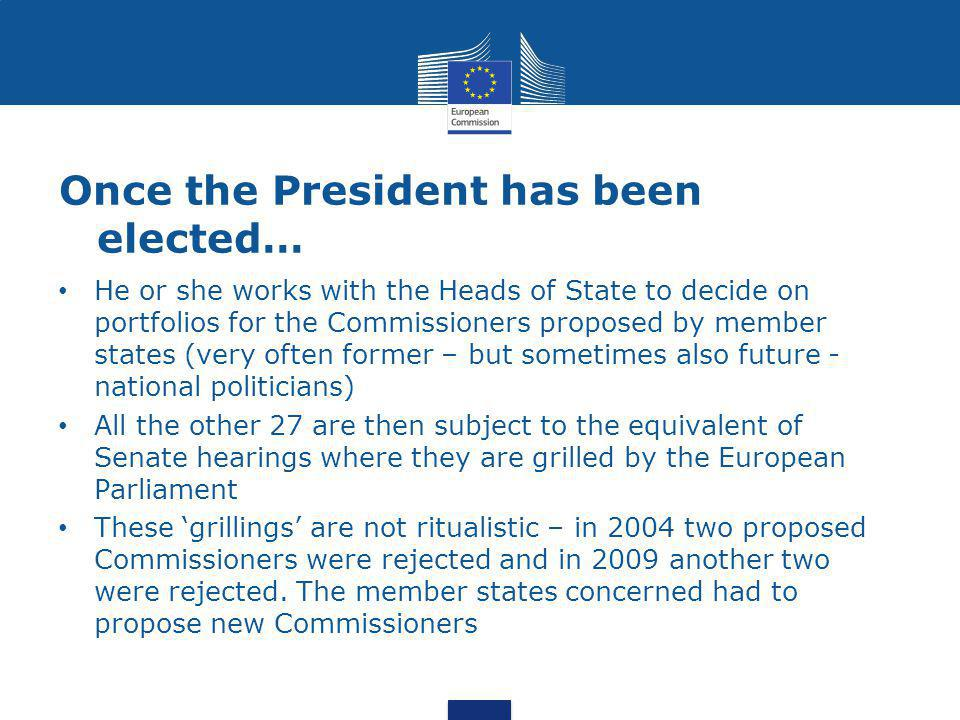Once the President has been elected… He or she works with the Heads of State to decide on portfolios for the Commissioners proposed by member states (very often former – but sometimes also future - national politicians) All the other 27 are then subject to the equivalent of Senate hearings where they are grilled by the European Parliament These 'grillings' are not ritualistic – in 2004 two proposed Commissioners were rejected and in 2009 another two were rejected.