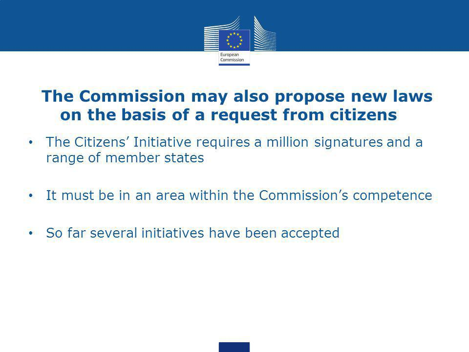 The Commission may also propose new laws on the basis of a request from citizens The Citizens' Initiative requires a million signatures and a range of member states It must be in an area within the Commission's competence So far several initiatives have been accepted