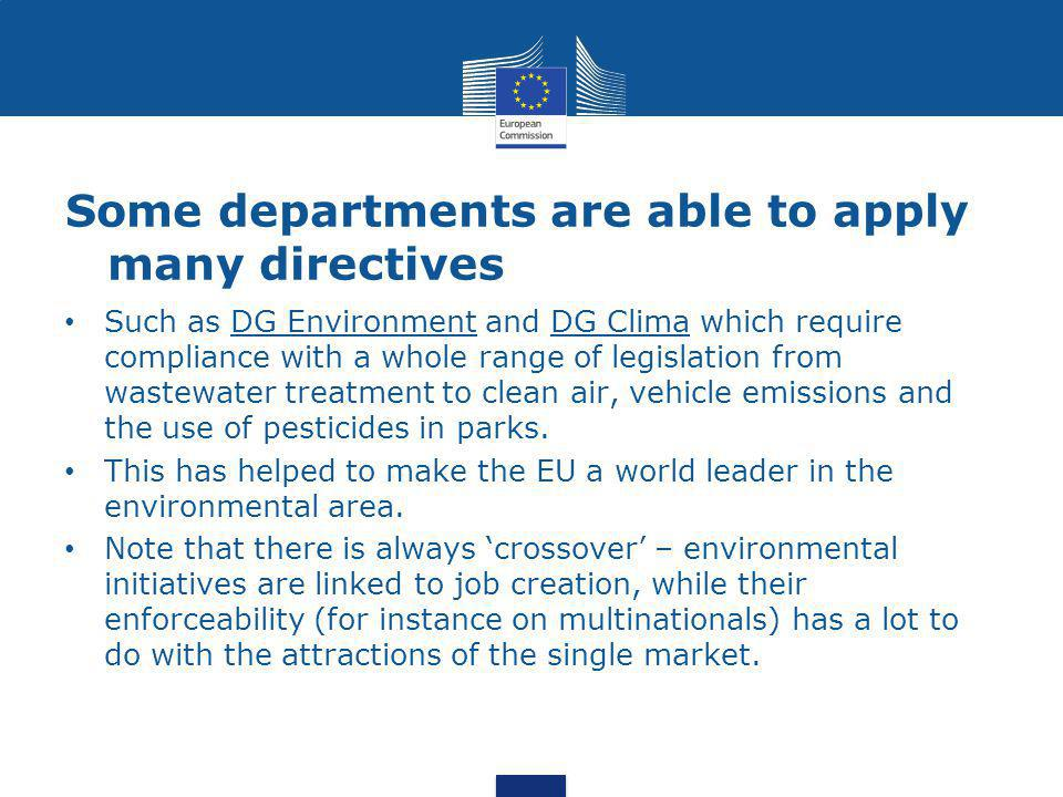 Some departments are able to apply many directives Such as DG Environment and DG Clima which require compliance with a whole range of legislation from wastewater treatment to clean air, vehicle emissions and the use of pesticides in parks.