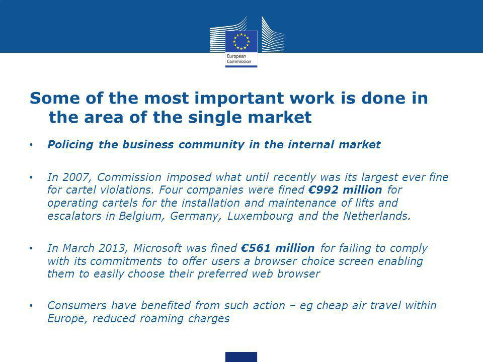 Some of the most important work is done in the area of the single market Policing the business community in the internal market In 2007, Commission imposed what until recently was its largest ever fine for cartel violations.
